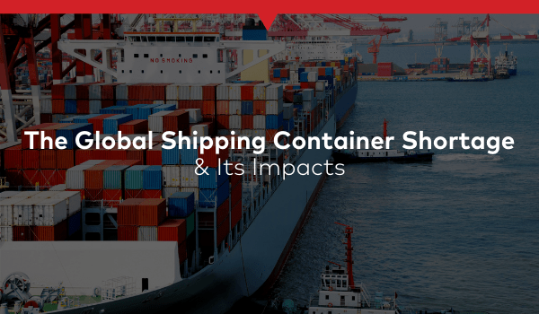 The Global Shipping Container Shortage & Its Impacts